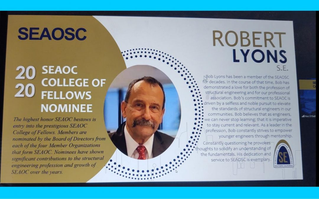 image of Robert Lyons. The image reads: SEAOSC. 2020 SEAOC College of Fellows Nominee. The highest honor SEAOC bestows is entry into the prestigious SEAOC College of Fellows. Members are nominated by the Board of Directors from each of the four Member Organizations that form SEAOC. Nominees have shown significant contributions to the structural engineering profession and growth of SEAOC over the years. Robert Lyons S.E. Bob Lyons has been a member of the SEAOSC for decades. In the course of that time, Bob has demonstrated a love for both the profession of structural engineering and for our professional association. Bob's commitment to SEAOC is driven by a selfless and noble pursuit to elevate the standards of structural engineers in our communities. Bob believes that as engineers, we can never stop learning; that it is imperative to stay current and relevant. As a leader in the profession, Bob constantly strives to empower younger engineers through mentorship. Constantly questioning he provokes thoughts to solidify an understanding of the fundamentals. His dedication and service to SEAOSC is exemplary.