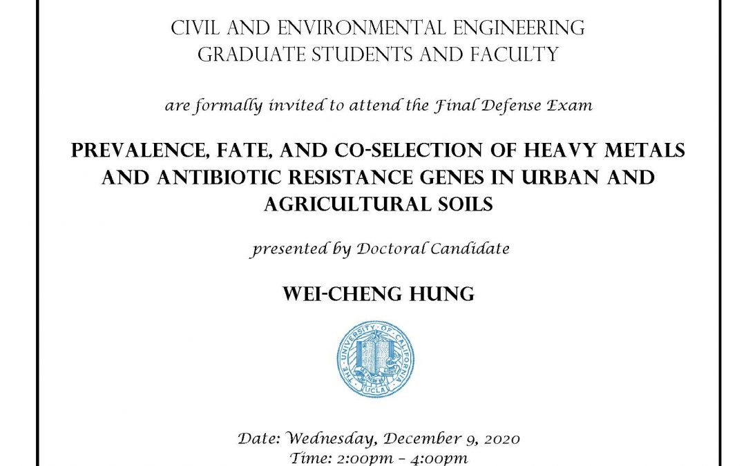 """Defense exam flyer for Wei Cheng Hung. Text reads """"Civil and Environmental Engineering Graduate students and faculty are formally invited to attend the Final Defense Exam Prevalence, Fate, and Co-selection of Heavy Metals and Antibiotic Resistance Genes in Urban and Agricultural Soils, presented by Doctoral Candidate Wei-Cheng Hung. Date: Wednesday, December 9, 2020 Time: 2:00pm – 4:00pm Link: https:ucla.zoom.us/j/6051329169 Faculty advisor: Professor Jennifer Jay"""""""