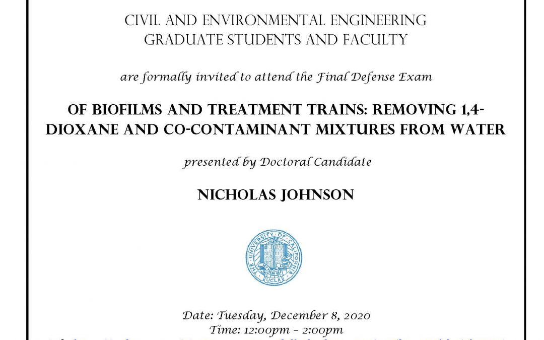 """Defense Exam invitation with UCLA seal in center of page. Text reads """"Civil and Environmental Engineering Graduate students and faculty are formally invited to attend the Final Defense Exam, Of Biofilms and Treatment Trains: Removing 1,4-Dioxane and Co-contaminant Mixtures from Water, presented by Doctoral Candidate Nicholas Johnson. Date: Tuesday, December 8, 2020 Time: 12:00pm – 2:00pm Link: https://ucla.zoom.us/j/92665397076?pwd=bWkydXE2c1ZzTmJTbGpaOHdxTHFXUT09 Faculty advisor: Professor Shaily Mahendra"""""""