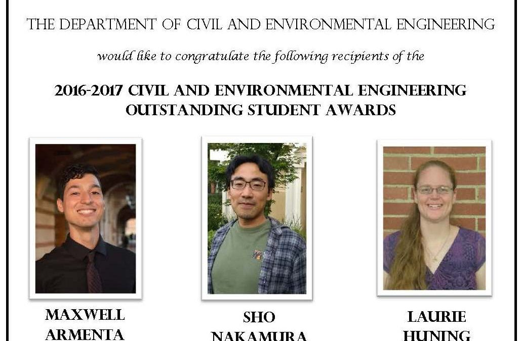 """Outstanding Student Awards flyer 2016-2017. Has images of three students in center. Text reads """"THE DEPARTMENT OF CIVIL AND ENVIRONMENTAL ENGINEERING would like to congratulate the following recipients of the 2017-2018 CIVIL AND ENVIRONMENTAL ENGINEERING OUTSTANDING STUDENT AWARDS MAXWELL ARMENTA B.S. SHO NAKAMURA M.S. LAURIE HUNING Ph.D. Recipients are recognized by the faculty of the Department for academic excellence and significant contributions to the Department and the school."""""""