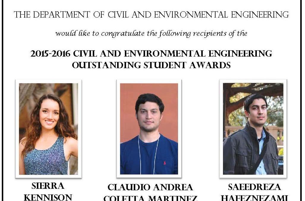 """Outstanding Student Awards flyer wit headshots of Sierra Kennison, Claudio Andrea Coletta Martinez and Saeedreza Hafeznezami in the center. Text reads """"THE DEPARTMENT OF CIVIL AND ENVIRONMENTAL ENGINEERING would like to congratulate the following recipients of the 2015-2016 CIVIL AND ENVIRONMENTAL ENGINEERING OUTSTANDING STUDENTS AWARDS SIERRA KENNISON B.S. CLAUDIO ANDREA COLETTA MARTINEZ M.S. SAEEDREZA HAFEZNEZAMI Ph.D. Recipients are recognized by the faculty of the Department for academic excellence and significant contributions to the Department and the School."""""""