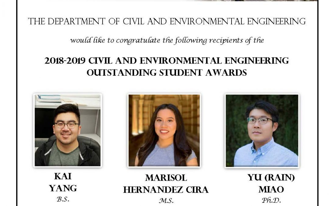 "image has photos of Kai Yang, Marisol Hernandez Cira, and Yu (Rain) Miao in center. image reads ""The Department of Civil and Environmental Engineering would like to congratulate the following recipients of the 2018-2019 Civil and Environmental Engineering Outstanding Student Awards KAI YANG, Bachelor of Science MARISOL HERNANDEZ CIRA, Master of Science YU (RAIN) MIAO, Doctor of Philosophy Recipients are recognized by the faculty of the department for academic excellence and significant contributions to the department and the school."""