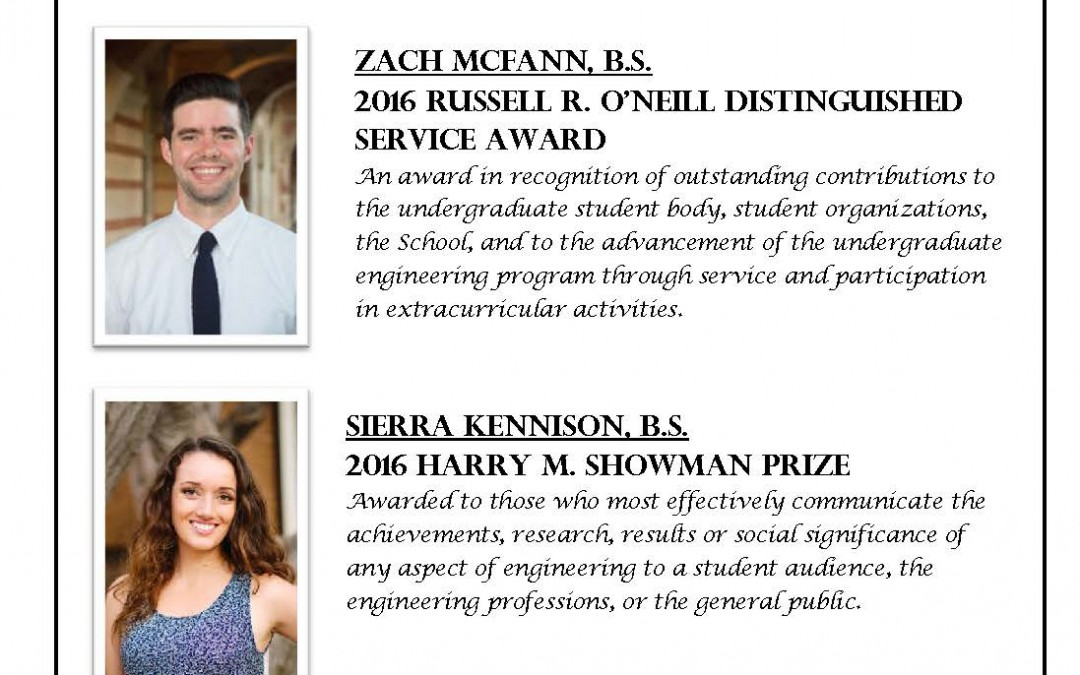 """HSSEAS Recipient Flyer. Has images of Zach McFann and Sierra Kennison on left side. Text reads """"THE DEPARTMENT OF CIVIL AND ENVIRONMENTAL ENGINEERING would like to congratulate the following HSSEAS award recipients ZACH MCFANN, B.S. 2016 RUSSELL O'NEILL DISTINGUISHED SERVICE AWARD. An award in recognition of outstanding contributions to undergraduate student body, student organizations, the School, and to the advancement of the undergraduate engineering program through service and participation in extracurricular activities. SIERRA KENNISON, B.S. 2016 HARRY M. SHOWMAN PRIZE Awarded to those who most effectively communicate the achievements, research, results or social significance of any aspect of engineering to a student audience, the engineering professions, or the general public. 2016 ENGINEERING, ACHIEVEMENT AWARD FOR STUDENT WELFARE Maxwell Armenta, Vatsal Marish Gupta, Ernesto Frederico Martinez-Paz, Zachary John McFann, Francisco Jose Mier y Teran, Alicia Marie Pednault, and Melanie Jade Balan Rivera"""""""